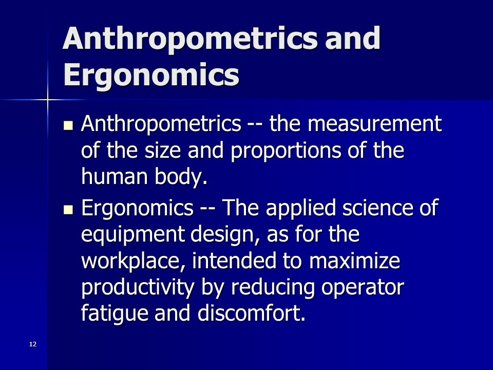 12 Anthropometrics and Ergonomics Anthropometrics -- the measurement of the size and proportions of the human body. Anthropometrics -- the measurement