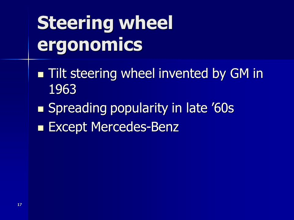 17 Steering wheel ergonomics Tilt steering wheel invented by GM in 1963 Tilt steering wheel invented by GM in 1963 Spreading popularity in late '60s S