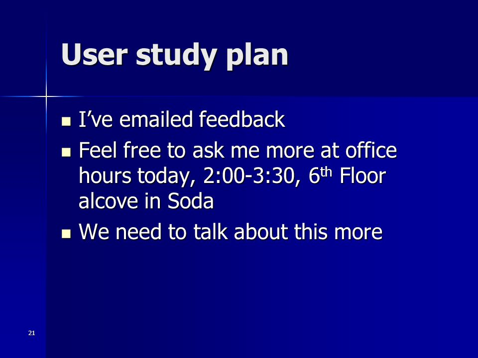 21 User study plan I've emailed feedback I've emailed feedback Feel free to ask me more at office hours today, 2:00-3:30, 6 th Floor alcove in Soda Fe