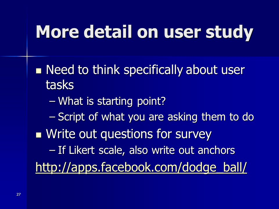 27 More detail on user study Need to think specifically about user tasks Need to think specifically about user tasks –What is starting point? –Script