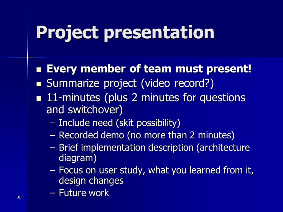31 Project presentation Every member of team must present! Every member of team must present! Summarize project (video record?) Summarize project (vid