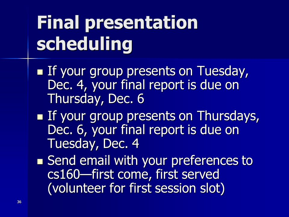 36 Final presentation scheduling If your group presents on Tuesday, Dec. 4, your final report is due on Thursday, Dec. 6 If your group presents on Tue