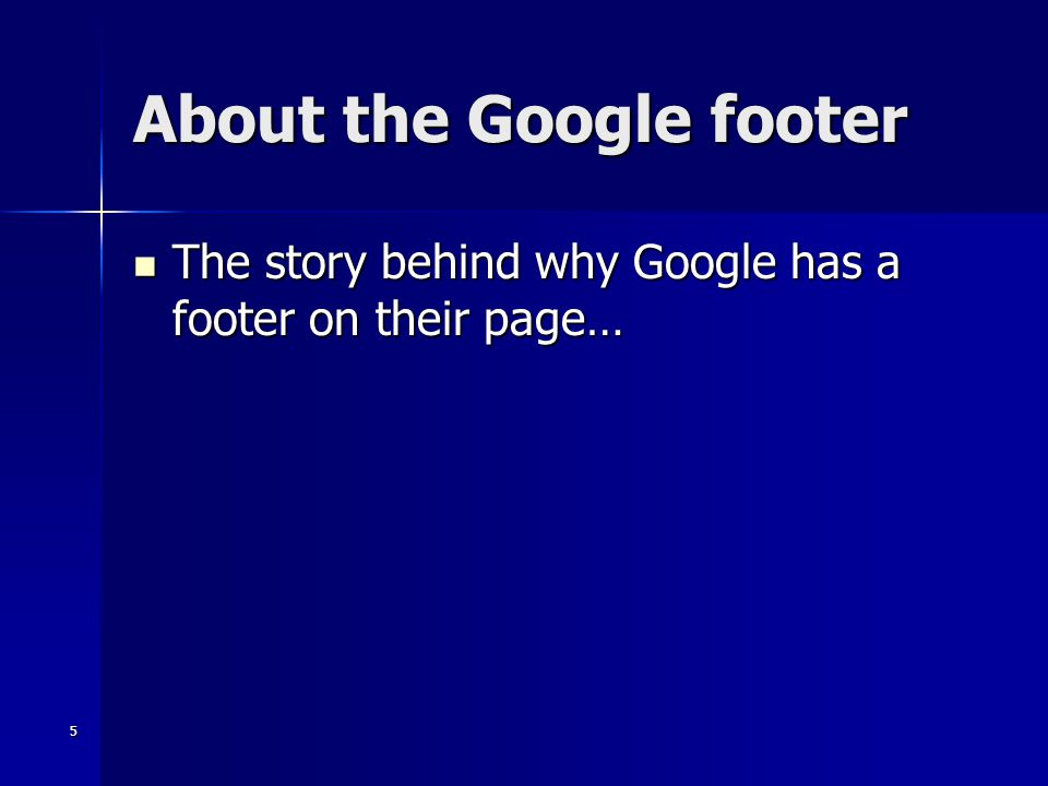 5 About the Google footer The story behind why Google has a footer on their page… The story behind why Google has a footer on their page…