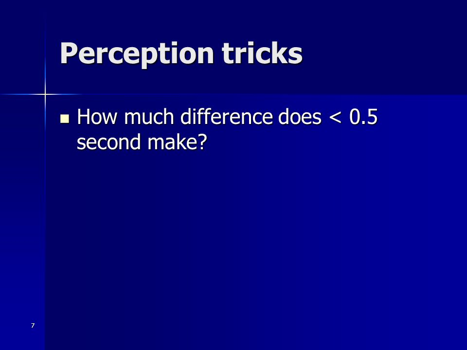 7 Perception tricks How much difference does < 0.5 second make.