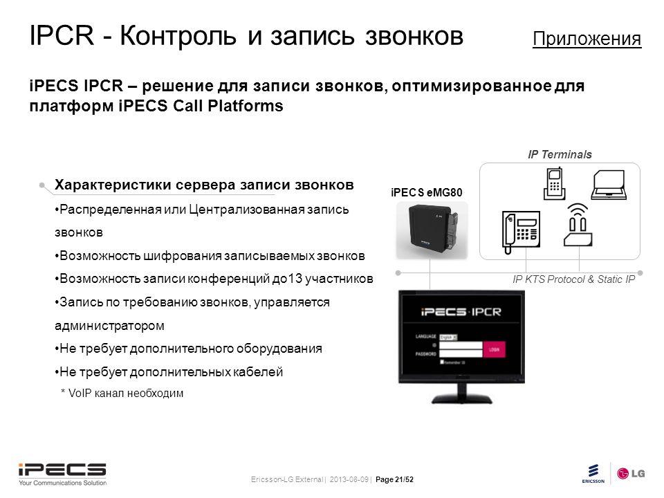 Ericsson-LG External | 2013-08-09 | Page 21/52 Slide title 30 pt Text and bullet level 1 minimum 24 pt Bullets level 2-5 minimum 20 pt Do not add objects or text in the footer area iPECS eMG80 IP KTS Protocol & Static IP IP Terminals IPCR - Контроль и запись звонков Приложения iPECS IPCR – решение для записи звонков, оптимизированное для платформ iPECS Call Platforms Характеристики сервера записи звонков Распределенная или Централизованная запись звонков Возможность шифрования записываемых звонков Возможность записи конференций до13 участников Запись по требованию звонков, управляется администратором Не требует дополнительного оборудования Не требует дополнительных кабелей * VoIP канал необходим