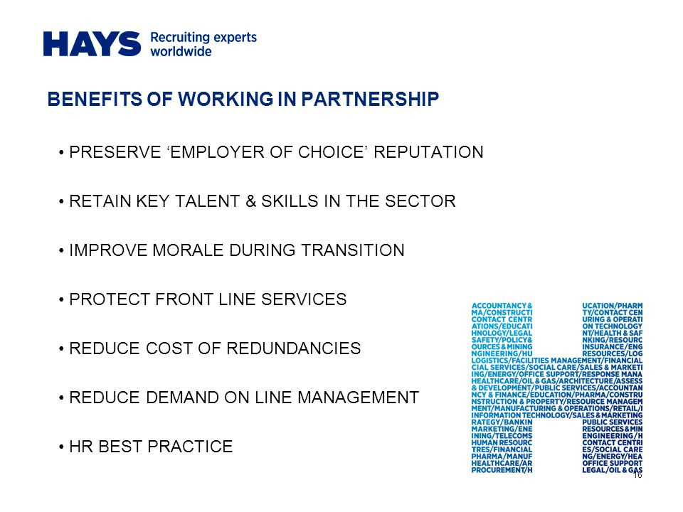 16 BENEFITS OF WORKING IN PARTNERSHIP PRESERVE 'EMPLOYER OF CHOICE' REPUTATION RETAIN KEY TALENT & SKILLS IN THE SECTOR IMPROVE MORALE DURING TRANSITION PROTECT FRONT LINE SERVICES REDUCE COST OF REDUNDANCIES REDUCE DEMAND ON LINE MANAGEMENT HR BEST PRACTICE