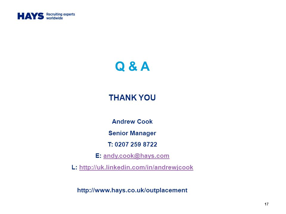 17 Q & A THANK YOU Andrew Cook Senior Manager T: 0207 259 8722 E: andy.cook@hays.comandy.cook@hays.com L: http://uk.linkedin.com/in/andrewjcookhttp://uk.linkedin.com/in/andrewjcook http://www.hays.co.uk/outplacement