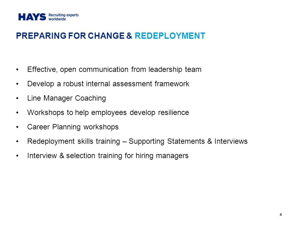 4 Effective, open communication from leadership team Develop a robust internal assessment framework Line Manager Coaching Workshops to help employees develop resilience Career Planning workshops Redeployment skills training – Supporting Statements & Interviews Interview & selection training for hiring managers