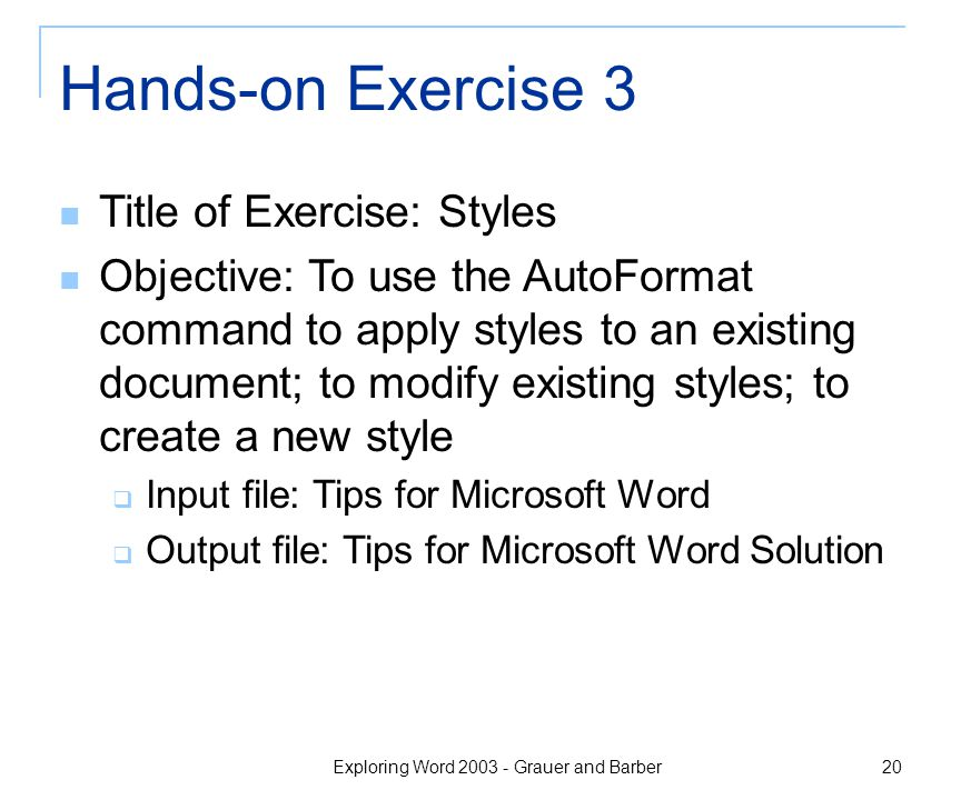 Exploring Word 2003 - Grauer and Barber 20 Hands-on Exercise 3 Title of Exercise: Styles Objective: To use the AutoFormat command to apply styles to an existing document; to modify existing styles; to create a new style  Input file: Tips for Microsoft Word  Output file: Tips for Microsoft Word Solution