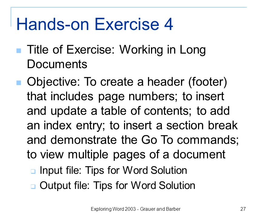 Exploring Word 2003 - Grauer and Barber 27 Hands-on Exercise 4 Title of Exercise: Working in Long Documents Objective: To create a header (footer) that includes page numbers; to insert and update a table of contents; to add an index entry; to insert a section break and demonstrate the Go To commands; to view multiple pages of a document  Input file: Tips for Word Solution  Output file: Tips for Word Solution