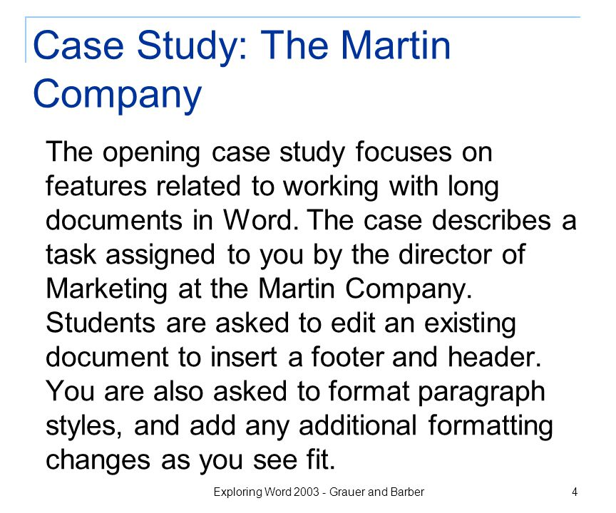 Exploring Word 2003 - Grauer and Barber 4 Case Study: The Martin Company The opening case study focuses on features related to working with long documents in Word.