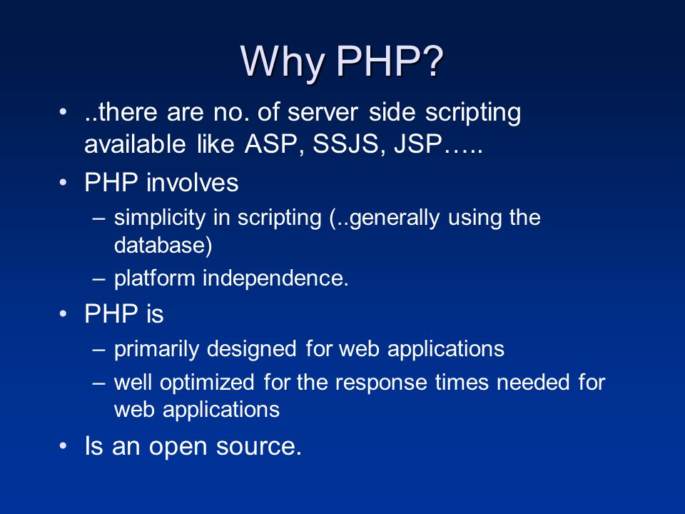 Why PHP?..there are no. of server side scripting available like ASP, SSJS, JSP….. PHP involves –simplicity in scripting (..generally using the databas