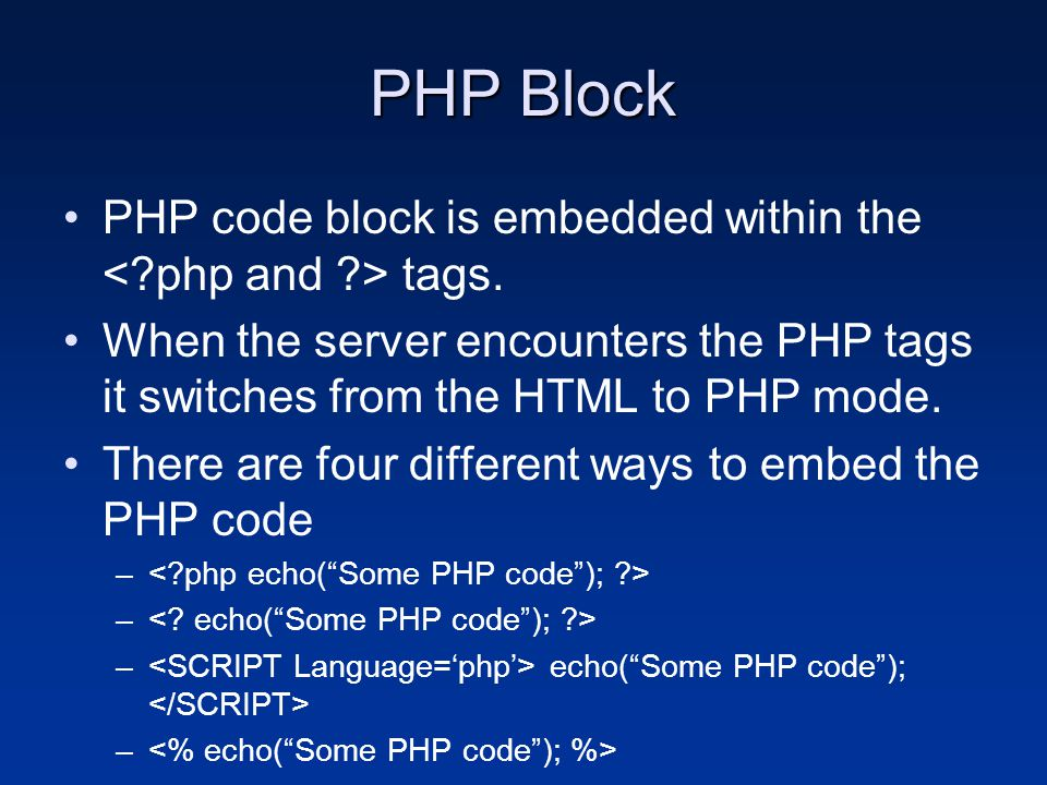 PHP Block PHP code block is embedded within the tags. When the server encounters the PHP tags it switches from the HTML to PHP mode. There are four di