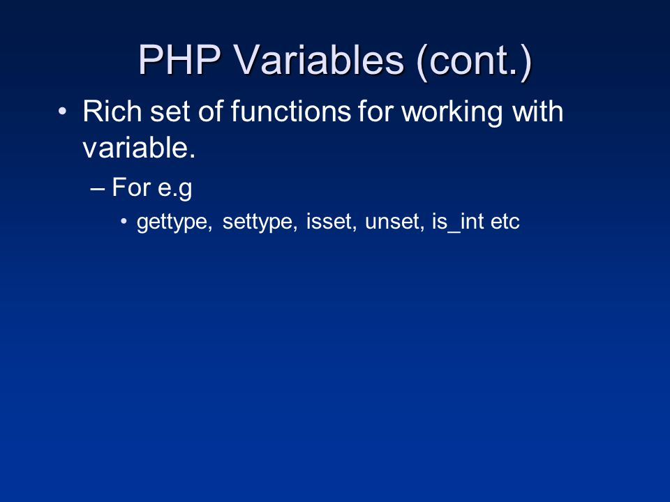 PHP Variables (cont.) Rich set of functions for working with variable. –For e.g gettype, settype, isset, unset, is_int etc