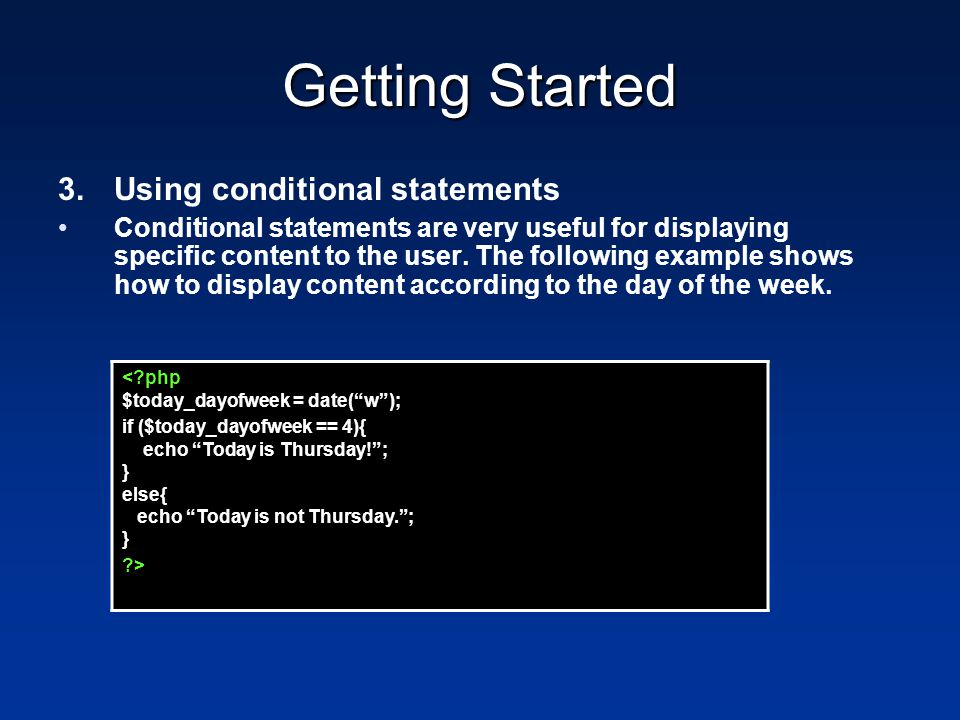 Getting Started 3.Using conditional statements Conditional statements are very useful for displaying specific content to the user. The following examp