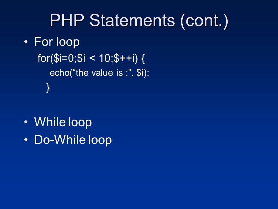 "PHP Statements (cont.) For loop for($i=0;$i < 10;$++i) { echo(""the value is :"". $i); } While loop Do-While loop"