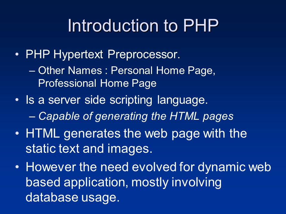 Introduction to PHP PHP Hypertext Preprocessor. –Other Names : Personal Home Page, Professional Home Page Is a server side scripting language. –Capabl