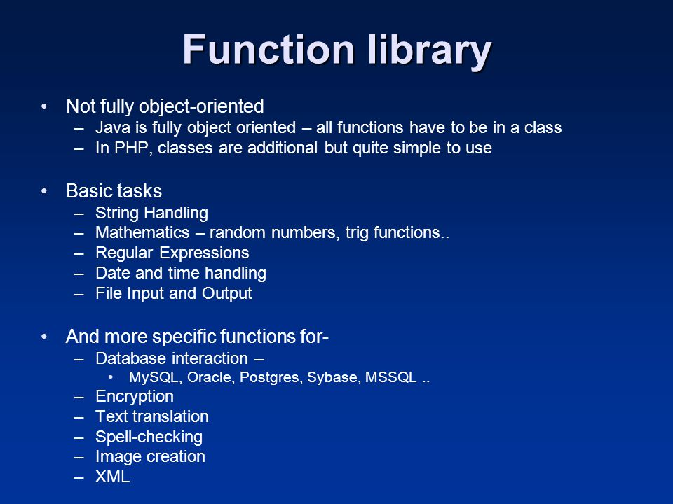 Function library Not fully object-oriented –Java is fully object oriented – all functions have to be in a class –In PHP, classes are additional but qu