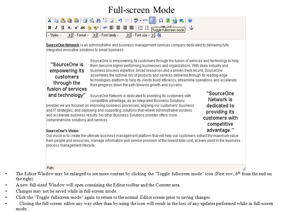 Full-screen Mode The Editor Window may be enlarged to see more content by clicking the Toggle fullscreen mode icon (First row, 6 th from the end on the right) A new full-sized Window will open containing the Editor toolbar and the Content area.