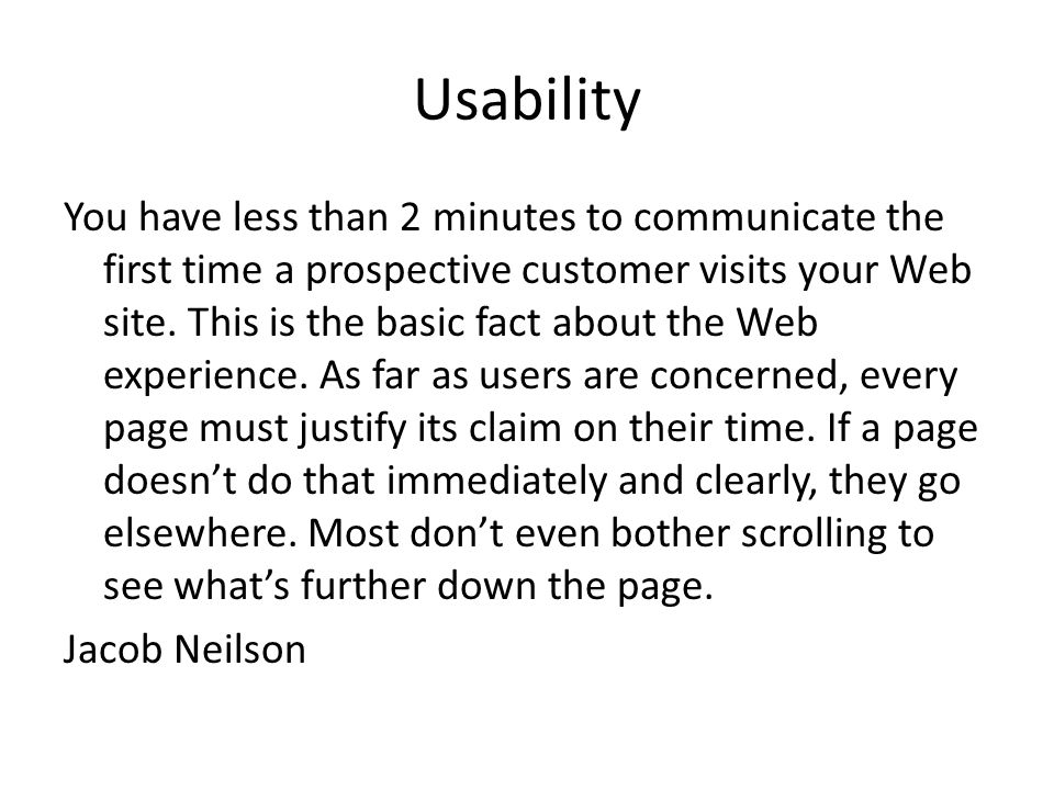 Usability You have less than 2 minutes to communicate the first time a prospective customer visits your Web site. This is the basic fact about the Web