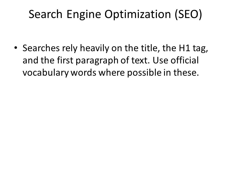 Search Engine Optimization (SEO) Searches rely heavily on the title, the H1 tag, and the first paragraph of text.