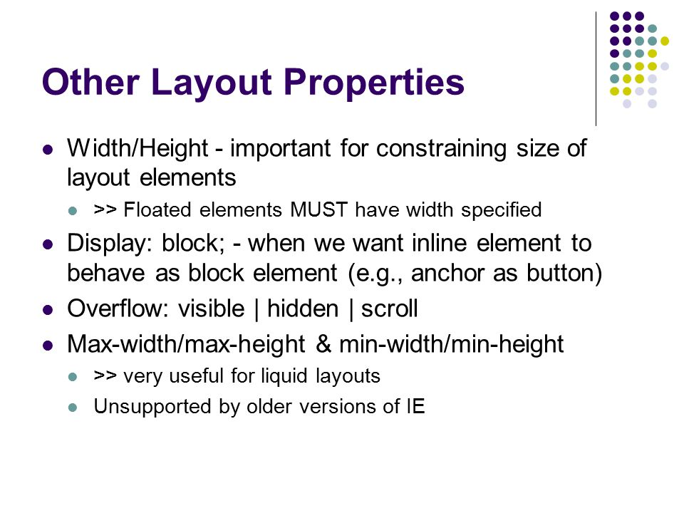 Other Layout Properties Width/Height - important for constraining size of layout elements >> Floated elements MUST have width specified Display: block