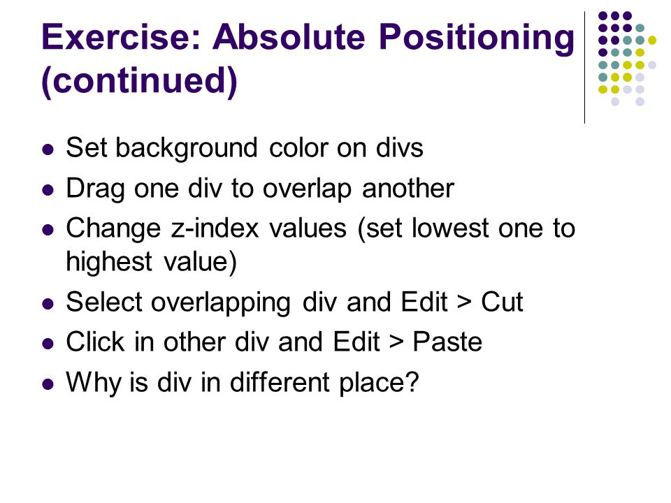 Exercise: Absolute Positioning (continued) Set background color on divs Drag one div to overlap another Change z-index values (set lowest one to highe
