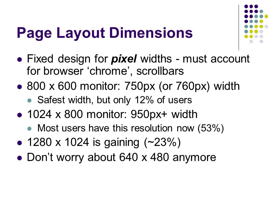 Page Layout Dimensions Fixed design for pixel widths - must account for browser 'chrome', scrollbars 800 x 600 monitor: 750px (or 760px) width Safest