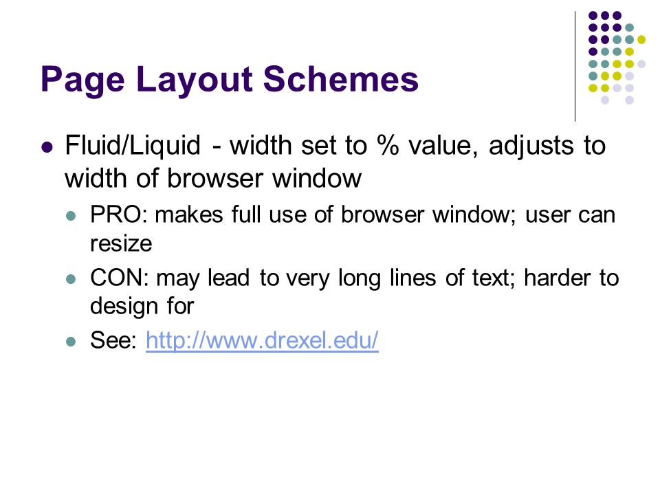 Page Layout Schemes Fluid/Liquid - width set to % value, adjusts to width of browser window PRO: makes full use of browser window; user can resize CON