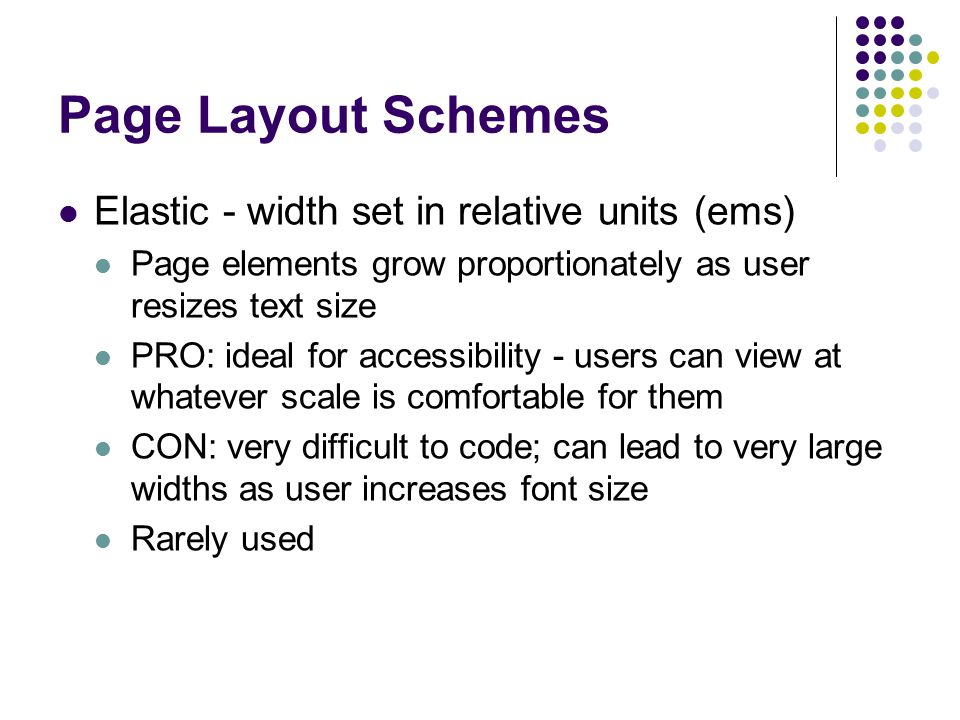 Page Layout Schemes Elastic - width set in relative units (ems) Page elements grow proportionately as user resizes text size PRO: ideal for accessibil