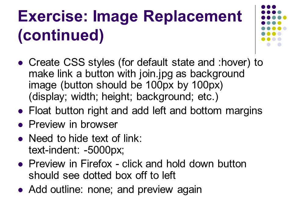 Exercise: Image Replacement (continued) Create CSS styles (for default state and :hover) to make link a button with join.jpg as background image (butt