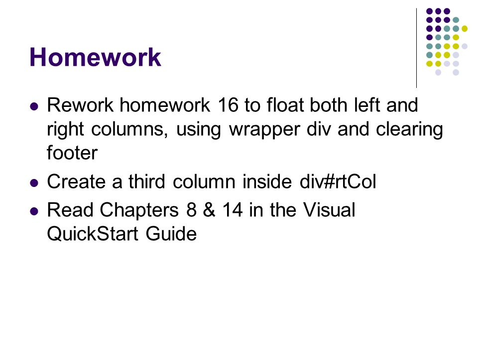 Homework Rework homework 16 to float both left and right columns, using wrapper div and clearing footer Create a third column inside div#rtCol Read Ch
