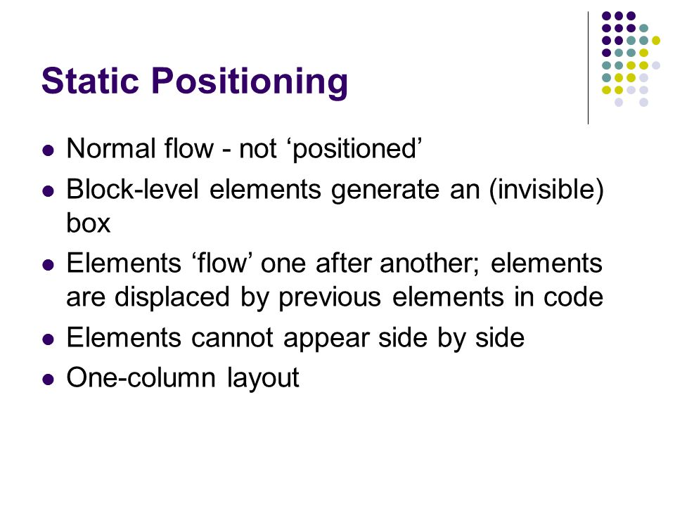 Static Positioning Normal flow - not 'positioned' Block-level elements generate an (invisible) box Elements 'flow' one after another; elements are dis