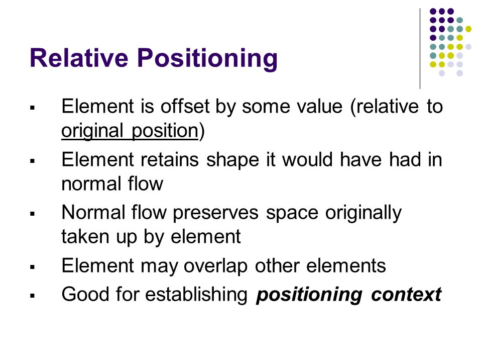 Relative Positioning  Element is offset by some value (relative to original position)  Element retains shape it would have had in normal flow  Norm
