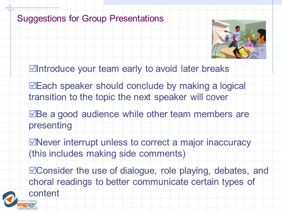 Suggestions for Group Presentations  Introduce your team early to avoid later breaks  Each speaker should conclude by making a logical transition to the topic the next speaker will cover  Be a good audience while other team members are presenting  Never interrupt unless to correct a major inaccuracy (this includes making side comments)  Consider the use of dialogue, role playing, debates, and choral readings to better communicate certain types of content