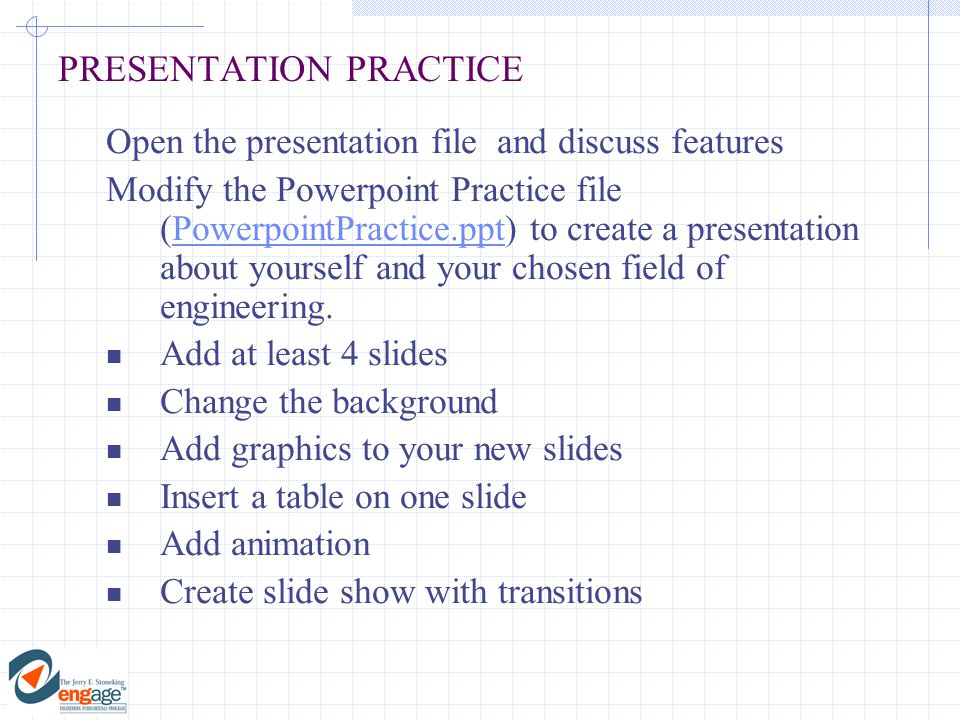 PRESENTATION PRACTICE Open the presentation file and discuss features Modify the Powerpoint Practice file (PowerpointPractice.ppt) to create a presentation about yourself and your chosen field of engineering.PowerpointPractice.ppt Add at least 4 slides Change the background Add graphics to your new slides Insert a table on one slide Add animation Create slide show with transitions
