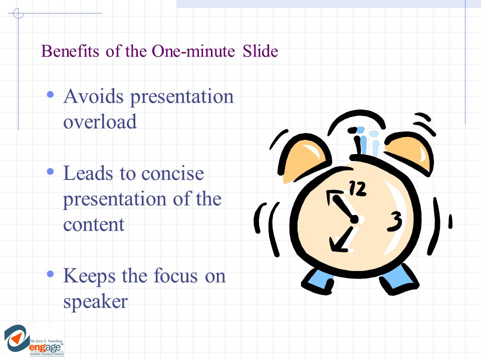 Benefits of the One-minute Slide  Avoids presentation overload  Leads to concise presentation of the content  Keeps the focus on speaker