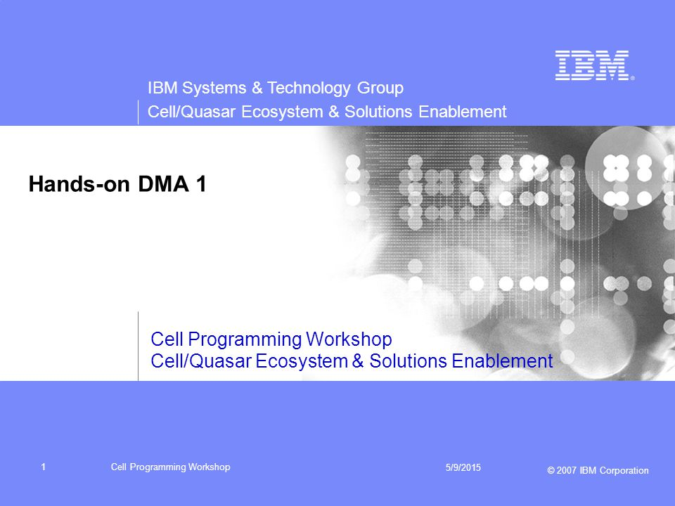 IBM Systems & Technology Group Cell/Quasar Ecosystem & Solutions Enablement © 2007 IBM Corporation Cell Programming Workshop 5/9/2015 1 Hands-on DMA 1 Cell Programming Workshop Cell/Quasar Ecosystem & Solutions Enablement