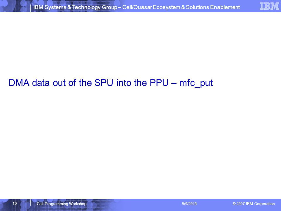 IBM Systems & Technology Group – Cell/Quasar Ecosystem & Solutions Enablement © 2007 IBM Corporation 10 Cell Programming Workshop 5/9/2015 DMA data out of the SPU into the PPU – mfc_put
