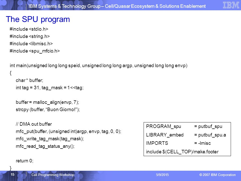 IBM Systems & Technology Group – Cell/Quasar Ecosystem & Solutions Enablement © 2007 IBM Corporation 15 Cell Programming Workshop 5/9/2015 The SPU program #include int main(unsigned long long speid, unsigned long long argp, unsigned long long envp) { char * buffer; int tag = 31, tag_mask = 1<<tag; buffer = malloc_align(envp, 7); strcpy (buffer, Buon Giorno! ); // DMA out buffer mfc_put(buffer, (unsigned int)argp, envp, tag, 0, 0); mfc_write_tag_mask(tag_mask); mfc_read_tag_status_any(); return 0; } PROGRAM_spu = putbuf_spu LIBRARY_embed = putbuf_spu.a IMPORTS= -lmisc include $(CELL_TOP)/make.footer
