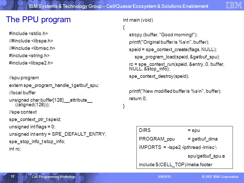 IBM Systems & Technology Group – Cell/Quasar Ecosystem & Solutions Enablement © 2007 IBM Corporation 17 Cell Programming Workshop 5/9/2015 The PPU program #include //#include #include //spu program extern spe_program_handle_t getbuf_spu; //local buffer unsigned char buffer[128] __attribute__ ((aligned(128))); //spe context spe_context_ptr_t speid; unsigned int flags = 0; unsigned int entry = SPE_DEFAULT_ENTRY; spe_stop_info_t stop_info; int rc; int main (void) { strcpy (buffer, Good morning! ); printf( Original buffer is %s\n , buffer); speid = spe_context_create(flags, NULL); spe_program_load(speid, &getbuf_spu); rc = spe_context_run(speid, &entry, 0, buffer, NULL, &stop_info); spe_context_destroy(speid); printf( New modified buffer is %s\n , buffer); return 0; } DIRS= spu PROGRAM_ppu = getbuf_dma IMPORTS = -lspe2 -lpthread -lmisc \ spu/getbuf_spu.a include $(CELL_TOP)/make.footer