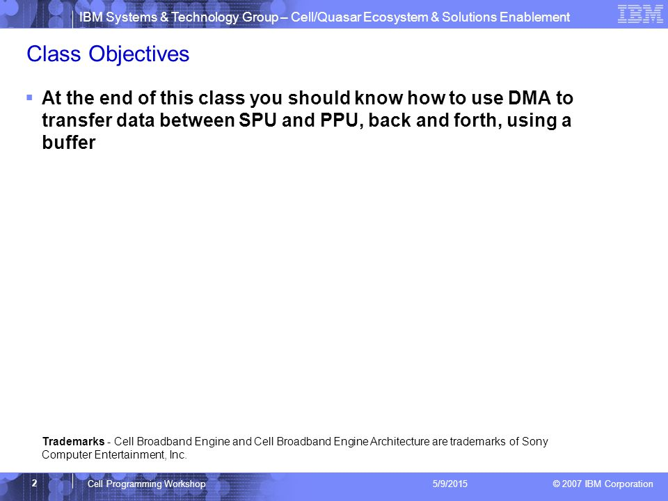 IBM Systems & Technology Group – Cell/Quasar Ecosystem & Solutions Enablement © 2007 IBM Corporation 2 Cell Programming Workshop 5/9/2015 Class Objectives  At the end of this class you should know how to use DMA to transfer data between SPU and PPU, back and forth, using a buffer Trademarks - Cell Broadband Engine and Cell Broadband Engine Architecture are trademarks of Sony Computer Entertainment, Inc.