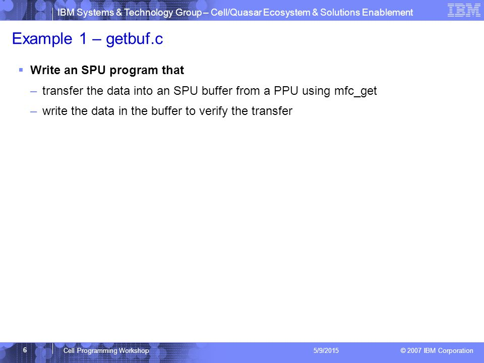 IBM Systems & Technology Group – Cell/Quasar Ecosystem & Solutions Enablement © 2007 IBM Corporation 6 Cell Programming Workshop 5/9/2015 Example 1 – getbuf.c  Write an SPU program that –transfer the data into an SPU buffer from a PPU using mfc_get –write the data in the buffer to verify the transfer