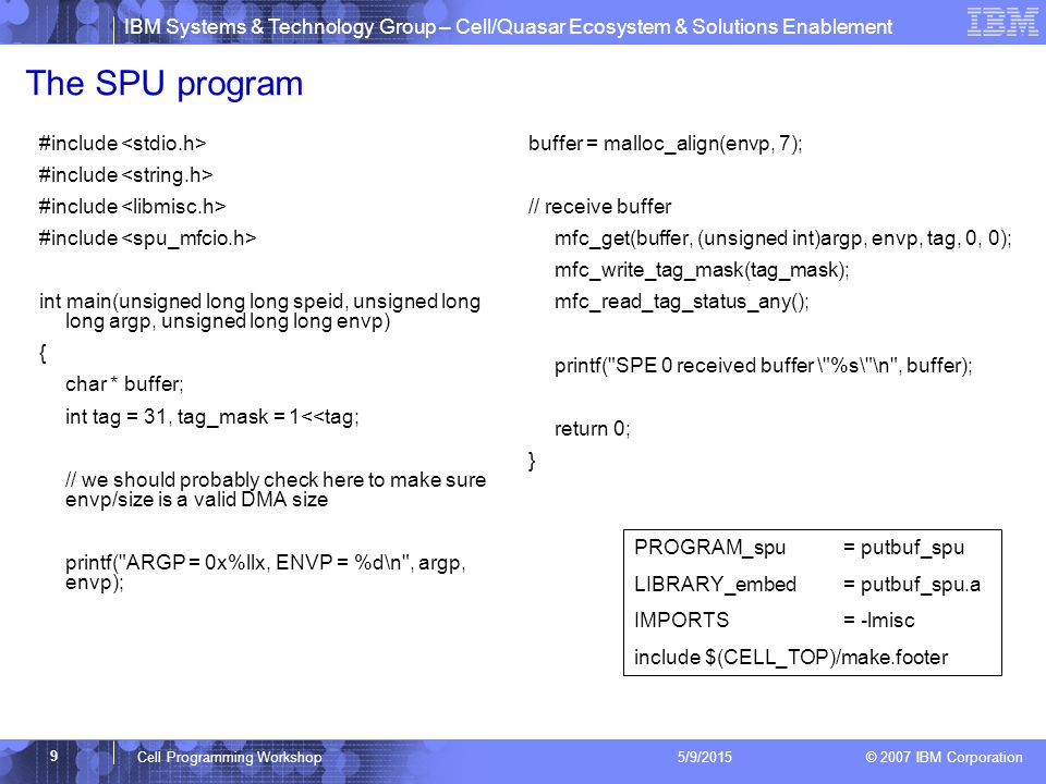 IBM Systems & Technology Group – Cell/Quasar Ecosystem & Solutions Enablement © 2007 IBM Corporation 9 Cell Programming Workshop 5/9/2015 The SPU program #include int main(unsigned long long speid, unsigned long long argp, unsigned long long envp) { char * buffer; int tag = 31, tag_mask = 1<<tag; // we should probably check here to make sure envp/size is a valid DMA size printf( ARGP = 0x%llx, ENVP = %d\n , argp, envp); buffer = malloc_align(envp, 7); // receive buffer mfc_get(buffer, (unsigned int)argp, envp, tag, 0, 0); mfc_write_tag_mask(tag_mask); mfc_read_tag_status_any(); printf( SPE 0 received buffer \ %s\ \n , buffer); return 0; } PROGRAM_spu = putbuf_spu LIBRARY_embed = putbuf_spu.a IMPORTS= -lmisc include $(CELL_TOP)/make.footer