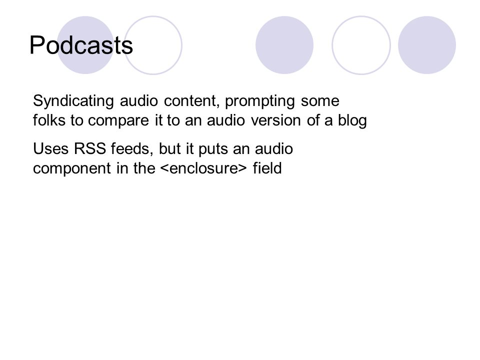 Podcasts Syndicating audio content, prompting some folks to compare it to an audio version of a blog Uses RSS feeds, but it puts an audio component in the field