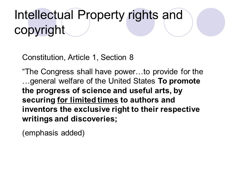Intellectual Property rights and copyright Constitution, Article 1, Section 8 The Congress shall have power…to provide for the …general welfare of the United States To promote the progress of science and useful arts, by securing for limited times to authors and inventors the exclusive right to their respective writings and discoveries; (emphasis added)