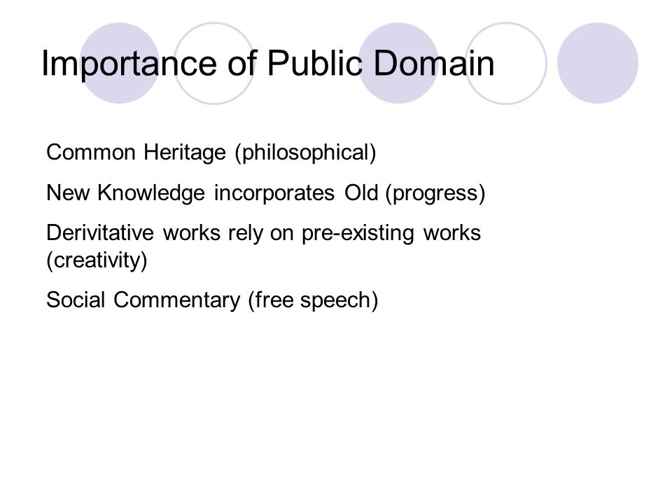 Importance of Public Domain Common Heritage (philosophical) New Knowledge incorporates Old (progress) Derivitative works rely on pre-existing works (creativity) Social Commentary (free speech)
