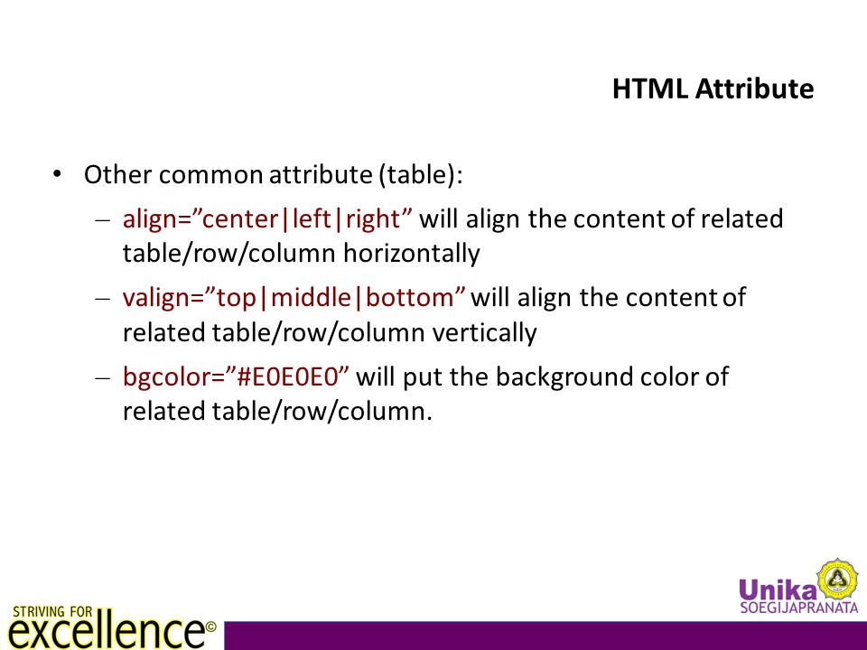 HTML Attribute Other common attribute (table): – align= center|left|right will align the content of related table/row/column horizontally – valign= top|middle|bottom will align the content of related table/row/column vertically – bgcolor= #E0E0E0 will put the background color of related table/row/column.