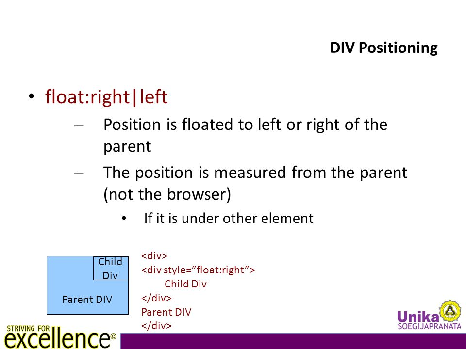 DIV Positioning float:right|left – Position is floated to left or right of the parent – The position is measured from the parent (not the browser) If it is under other element Parent DIV Child Div Child Div Parent DIV