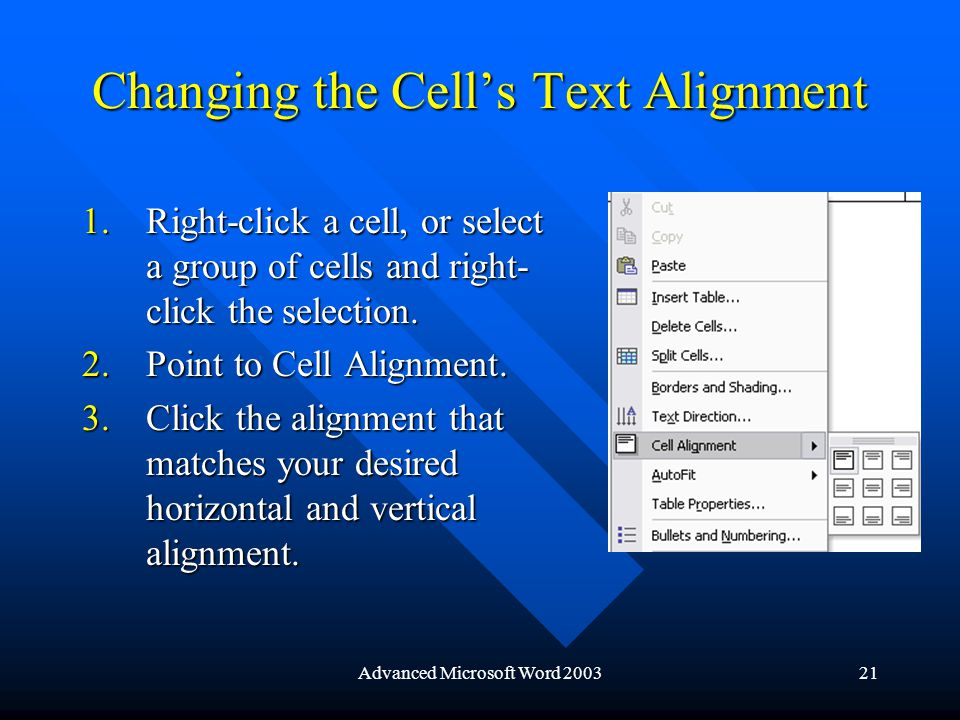 Advanced Microsoft Word 200321 Changing the Cell's Text Alignment 1.Right-click a cell, or select a group of cells and right- click the selection.